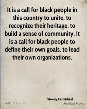 It is a call for black people in this country to unite, to recognize their heritage, to build a sense of community. It is a call for black people to define their own goals, to lead their own organizations.