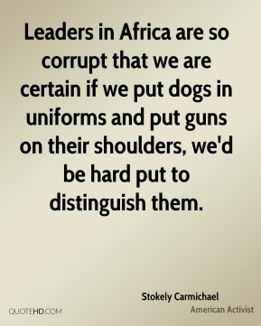 Leaders in Africa are so corrupt that we are certain if we put dogs in uniforms and put guns on their shoulders, we'd be hard put to distinguish them.