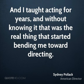 Sydney Pollack - And I taught acting for years, and without knowing it that was the real thing that started bending me toward directing.