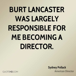 Sydney Pollack - Burt Lancaster was largely responsible for me becoming a director.