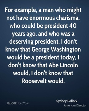 Sydney Pollack - For example, a man who might not have enormous charisma, who could be president 40 years ago, and who was a deserving president, I don't know that George Washington would be a president today, I don't know that Abe Lincoln would, I don't know that Roosevelt would.