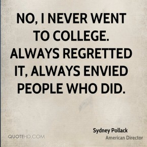 Sydney Pollack - No, I never went to college. Always regretted it, always envied people who did.