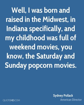 Sydney Pollack - Well, I was born and raised in the Midwest, in Indiana specifically, and my childhood was full of weekend movies, you know, the Saturday and Sunday popcorn movies.