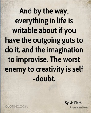 And by the way, everything in life is writable about if you have the outgoing guts to do it, and the imagination to improvise. The worst enemy to creativity is self-doubt.