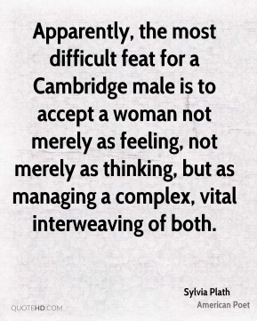 Sylvia Plath - Apparently, the most difficult feat for a Cambridge male is to accept a woman not merely as feeling, not merely as thinking, but as managing a complex, vital interweaving of both.