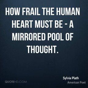 How frail the human heart must be - a mirrored pool of thought.