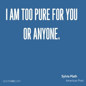 Sylvia Plath - I am too pure for you or anyone.