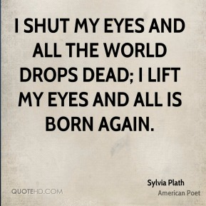 I shut my eyes and all the world drops dead; I lift my eyes and all is born again.