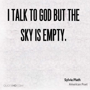 I talk to God but the sky is empty.
