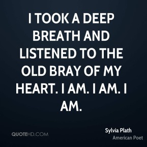 Sylvia Plath - I took a deep breath and listened to the old bray of my heart. I am. I am. I am.