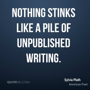 Nothing stinks like a pile of unpublished writing.