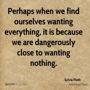 Sylvia Plath - Perhaps when we find ourselves wanting everything, it is because we are dangerously close to wanting nothing.