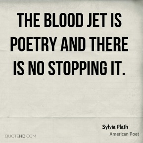 Sylvia Plath - The blood jet is poetry and there is no stopping it.