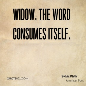 Sylvia Plath - Widow. The word consumes itself.