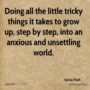 Doing all the little tricky things it takes to grow up, step by step, into an anxious and unsettling world.