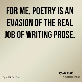 For me, poetry is an evasion of the real job of writing prose.
