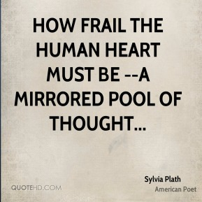 How frail the human heart must be --a mirrored pool of thought...