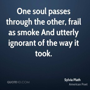 Sylvia Plath  - One soul passes through the other, frail as smoke And utterly ignorant of the way it took.