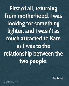 Tea Leoni - First of all, returning from motherhood, I was looking for something lighter, and I wasn't as much attracted to Kate as I was to the relationship between the two people.