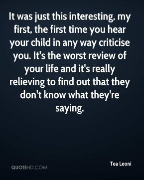 Tea Leoni - It was just this interesting, my first, the first time you hear your child in any way criticise you. It's the worst review of your life and it's really relieving to find out that they don't know what they're saying.