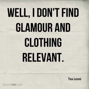 Tea Leoni - Well, I don't find glamour and clothing relevant.