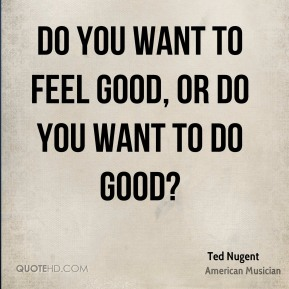 Do you want to feel good, or do you want to do good?