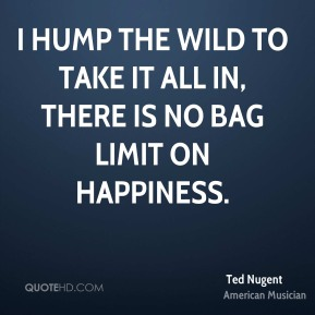 Ted Nugent - I hump the wild to take it all in, there is no bag limit on happiness.
