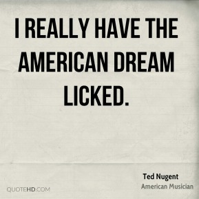 I really have the American dream licked.