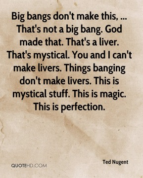 Ted Nugent  - Big bangs don't make this, ... That's not a big bang. God made that. That's a liver. That's mystical. You and I can't make livers. Things banging don't make livers. This is mystical stuff. This is magic. This is perfection.