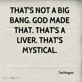 Ted Nugent  - That's not a big bang. God made that. That's a liver. That's mystical.