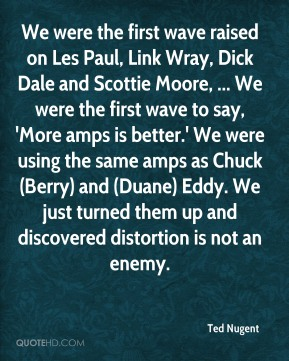 Ted Nugent  - We were the first wave raised on Les Paul, Link Wray, Dick Dale and Scottie Moore, ... We were the first wave to say, 'More amps is better.' We were using the same amps as Chuck (Berry) and (Duane) Eddy. We just turned them up and discovered distortion is not an enemy.