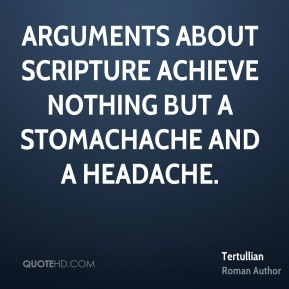 Arguments about Scripture achieve nothing but a stomachache and a headache.