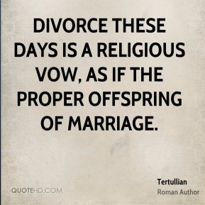 Tertullian - Divorce these days is a religious vow, as if the proper offspring of marriage.