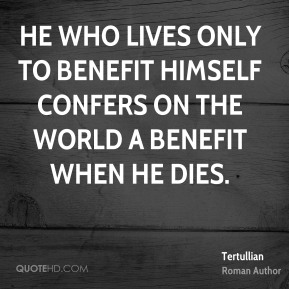 Tertullian - He who lives only to benefit himself confers on the world a benefit when he dies.