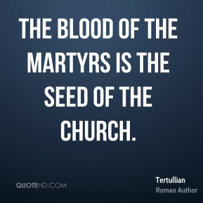 The blood of the martyrs is the seed of the church.