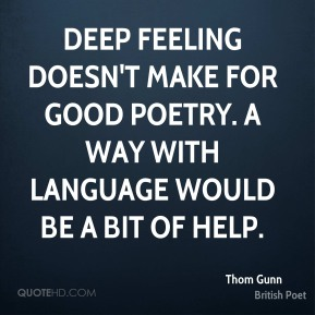 Deep feeling doesn't make for good poetry. A way with language would be a bit of help.