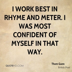I work best in rhyme and meter. I was most confident of myself in that way.