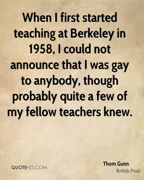 When I first started teaching at Berkeley in 1958, I could not announce that I was gay to anybody, though probably quite a few of my fellow teachers knew.