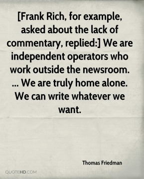 [Frank Rich, for example, asked about the lack of commentary, replied:] We are independent operators who work outside the newsroom. ... We are truly home alone. We can write whatever we want.