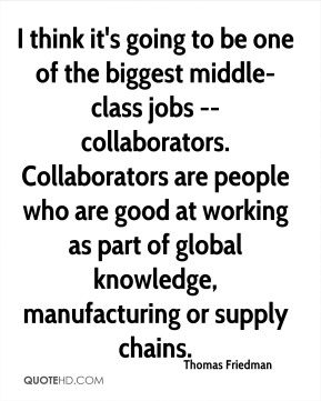 Thomas Friedman  - I think it's going to be one of the biggest middle-class jobs -- collaborators. Collaborators are people who are good at working as part of global knowledge, manufacturing or supply chains.