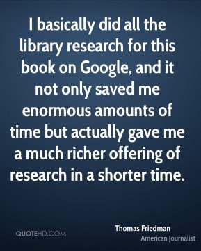 I basically did all the library research for this book on Google, and it not only saved me enormous amounts of time but actually gave me a much richer offering of research in a shorter time.