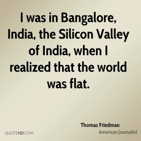 Thomas Friedman - I was in Bangalore, India, the Silicon Valley of India, when I realized that the world was flat.