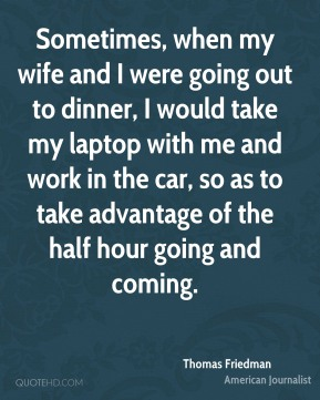 Sometimes, when my wife and I were going out to dinner, I would take my laptop with me and work in the car, so as to take advantage of the half hour going and coming.