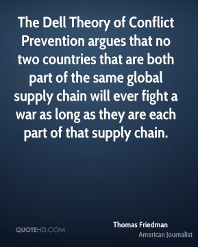 Thomas Friedman - The Dell Theory of Conflict Prevention argues that no two countries that are both part of the same global supply chain will ever fight a war as long as they are each part of that supply chain.