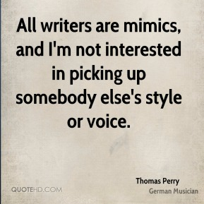 Thomas Perry - All writers are mimics, and I'm not interested in picking up somebody else's style or voice.