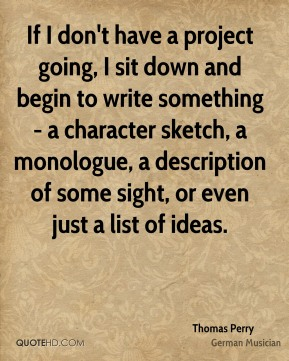 If I don't have a project going, I sit down and begin to write something - a character sketch, a monologue, a description of some sight, or even just a list of ideas.