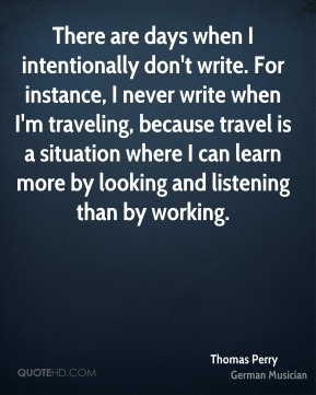 Thomas Perry - There are days when I intentionally don't write. For instance, I never write when I'm traveling, because travel is a situation where I can learn more by looking and listening than by working.