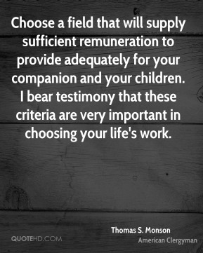 Thomas S. Monson - Choose a field that will supply sufficient remuneration to provide adequately for your companion and your children. I bear testimony that these criteria are very important in choosing your life's work.