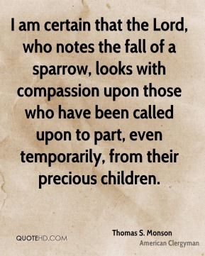 I am certain that the Lord, who notes the fall of a sparrow, looks with compassion upon those who have been called upon to part, even temporarily, from their precious children.