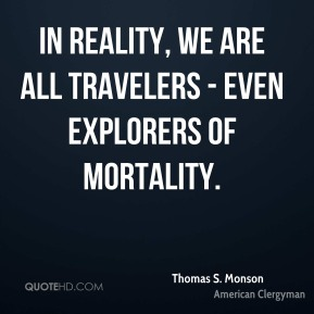 In reality, we are all travelers - even explorers of mortality.